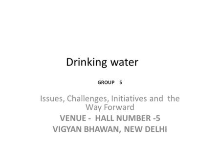 Drinking water Issues, Challenges, Initiatives and the Way Forward VENUE - HALL NUMBER -5 VIGYAN BHAWAN, NEW DELHI GROUP 5.