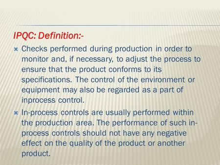 IPQC: Definition:- Checks performed during production in order to monitor and, if necessary, to adjust the process to ensure that the product conforms.