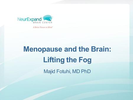Menopause and the Brain: Lifting the Fog Majid Fotuhi, MD PhD.