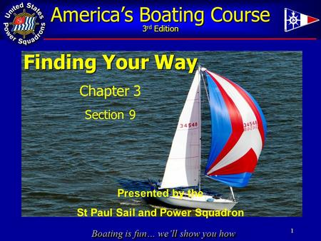 Boating is fun… we'll show you how America's Boating Course 3 rd Edition 1 Finding Your Way Chapter 3 Section 9 Presented by the St Paul Sail and Power.