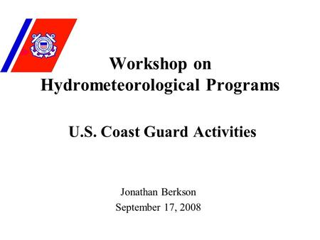 Workshop on Hydrometeorological Programs U.S. Coast Guard Activities Jonathan Berkson September 17, 2008.