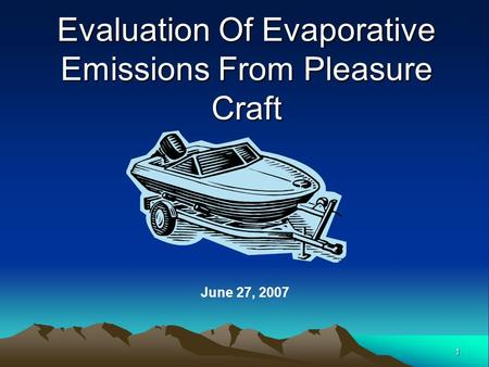 1 Evaluation Of Evaporative Emissions From Pleasure Craft June 27, 2007.