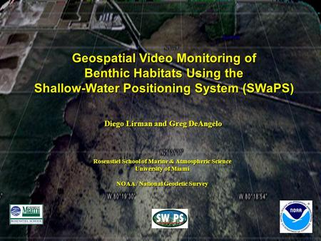 Geospatial Video Monitoring of Benthic Habitats Using the Shallow-Water Positioning System (SWaPS) Diego Lirman and Greg DeAngelo Diego Lirman and Greg.