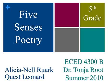 + ECED 4300 B Dr. Tonja Root Summer 2010 Five Senses Poetry Alicia-Nell Ruark Quest Leonard 5 th Grade.