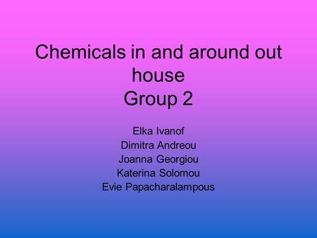 Chemicals in and around out house Group 2 Elka Ivanof Dimitra Andreou Joanna Georgiou Katerina Solomou Evie Papacharalampous.