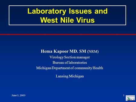 June 3, 20031 Hema Kapoor MD. SM (NRM) Virology Section manager Bureau of laboratories Michigan Department of community Health Lansing Michigan Laboratory.