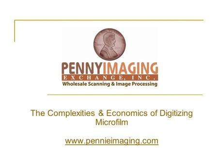 The Complexities & Economics of Digitizing Microfilm www.pennieimaging.com www.pennieimaging.com.