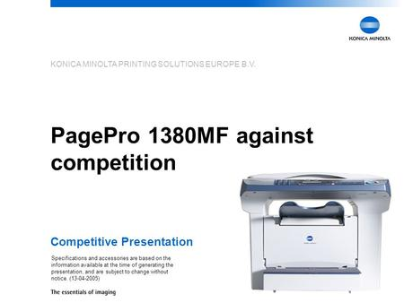 KONICA MINOLTA PRINTING SOLUTIONS EUROPE B.V. PagePro 1380MF against competition Competitive Presentation Specifications and accessories are based on the.