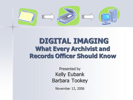 DIGITAL IMAGING What Every Archivist and Records Officer Should Know DIGITAL IMAGING What Every Archivist and Records Officer Should Know Presented by.