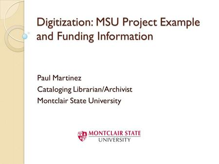 Digitization: MSU Project Example and Funding Information Paul Martinez Cataloging Librarian/Archivist Montclair State University.