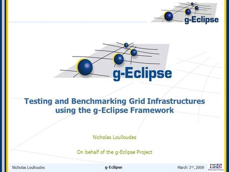 Nicholas LoulloudesMarch 3 rd, 2009 g-Eclipse Testing and Benchmarking Grid Infrastructures using the g-Eclipse Framework Nicholas Loulloudes On behalf.