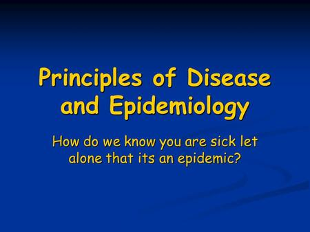 Principles of Disease and Epidemiology How do we know you are sick let alone that its an epidemic?