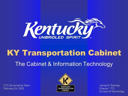 KY Transportation Cabinet The Cabinet & Information Technology James D. Ramsey Director / ITO Division of Technology CTC Governance Team February 24, 2005.