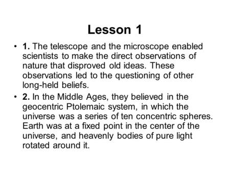 Lesson 1 1. The telescope and the microscope enabled scientists to make the direct observations of nature that disproved old ideas. These observations.