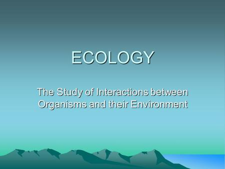 ECOLOGY The Study of Interactions between Organisms and their Environment.