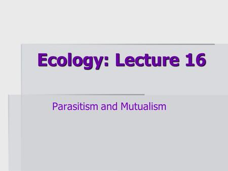 Ecology: Lecture 16 Parasitism and Mutualism. Lecture overview  Basics of parasitism  Characteristics of parasites  Hosts as habitat  Life cycles.