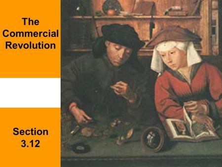"Section 3.12 The Commercial Revolution. Questions to consider What important economic changes in the early modern centuries does the term ""Commercial."
