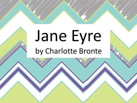 Jane Eyre by Charlotte Bronte. Charlotte Bronte Charlotte Bronte was born in Yorkshire, England in 1816, the third daughter of Reverend Patrick Bronte.