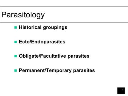 1 Parasitology Historical groupings Ecto/Endoparasites Obligate/Facultative parasites Permanent/Temporary parasites.