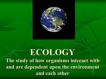 ECOLOGY The study of how organisms interact with <strong>and</strong> are dependent upon the environment <strong>and</strong> each other.