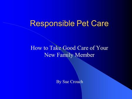 Responsible Pet Care How to Take Good Care of Your New Family Member By Sue Crouch.