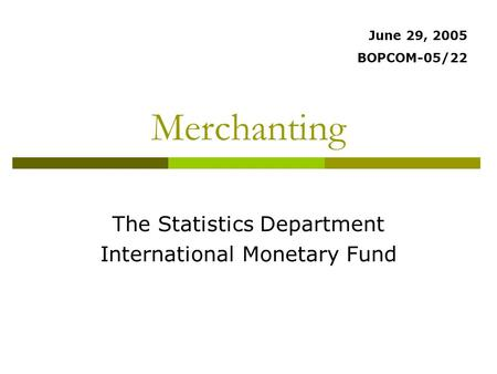 Merchanting The Statistics Department International Monetary Fund June 29, 2005 BOPCOM-05/22.