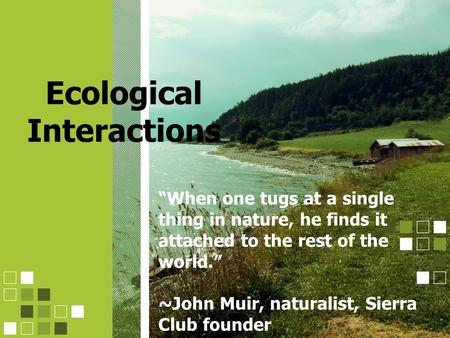 "Ecological Interactions ""When one tugs at a single thing in nature, he finds it attached to the rest of the world."" ~John Muir, naturalist, Sierra Club."
