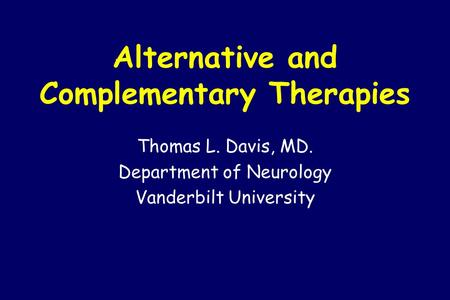 Alternative and Complementary Therapies Thomas L. Davis, MD. Department of Neurology Vanderbilt University.