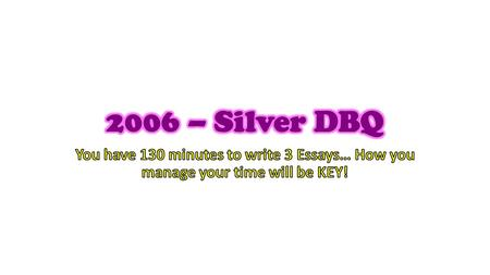 2006 – Silver DBQ You have 130 minutes to write 3 Essays… How you manage your time will be KEY!