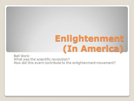 Enlightenment (In America) Bell Work: What was the scientific revolution? How did this event contribute to the enlightenment movement?