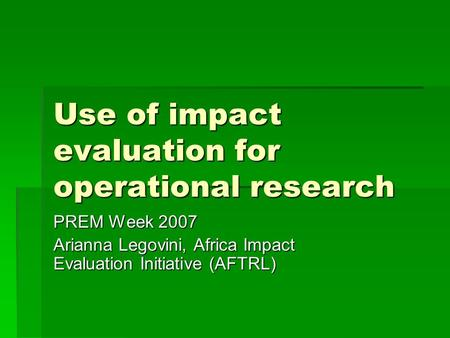 Use of impact evaluation for operational research PREM Week 2007 Arianna Legovini, Africa Impact Evaluation Initiative (AFTRL)