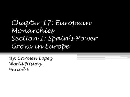 Chapter 17: European Monarchies Section I: Spain's Power Grows in Europe By: Carmen Lopez World History Period 6.