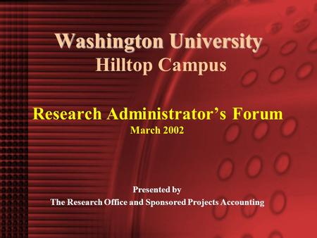 Washington University Washington University Hilltop Campus Research Administrator's Forum March 2002 Presented by The Research Office and Sponsored Projects.