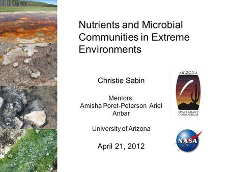 Nutrients and Microbial Communities in Extreme Environments Christie Sabin Mentors: Amisha Poret-Peterson Ariel Anbar University of Arizona April 21, 2012.