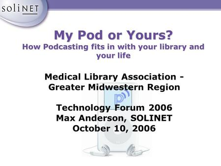 My Pod or Yours? How Podcasting fits in with your library and your life Medical Library Association - Greater Midwestern Region Technology Forum 2006 Max.