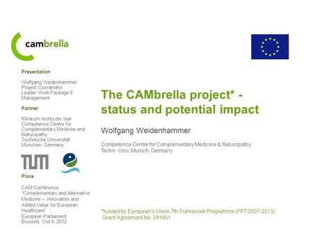 The CAMbrella project* - status and potential impact Wolfgang Weidenhammer Competence Centre for Complementary Medicine & Naturopathy, Techn. Univ. Munich,