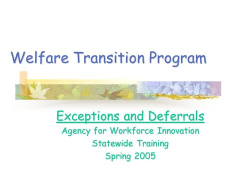 Welfare Transition Program Exceptions and Deferrals Agency for Workforce Innovation Statewide Training Spring 2005.