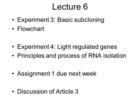 Lecture 6 Experiment 3: Basic subcloning Flowchart Experiment 4: Light regulated genes Principles and process of RNA isolation Assignment 1 due next week.