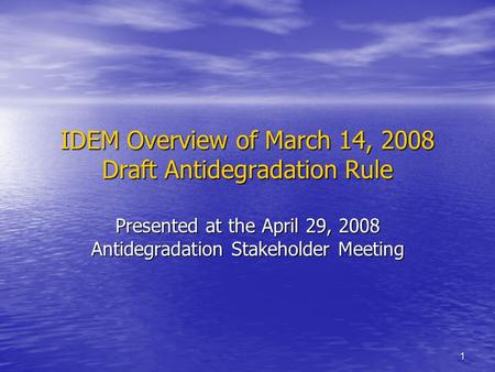 1 IDEM Overview of March 14, 2008 Draft Antidegradation Rule Presented at the April 29, 2008 Antidegradation Stakeholder Meeting.