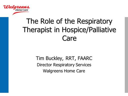 The Role of the Respiratory Therapist in Hospice/Palliative Care Tim Buckley, RRT, FAARC Director Respiratory Services Walgreens Home Care.