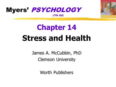 Myers' PSYCHOLOGY (7th Ed) Chapter 14 Stress and Health James A. McCubbin, PhD Clemson University Worth Publishers.