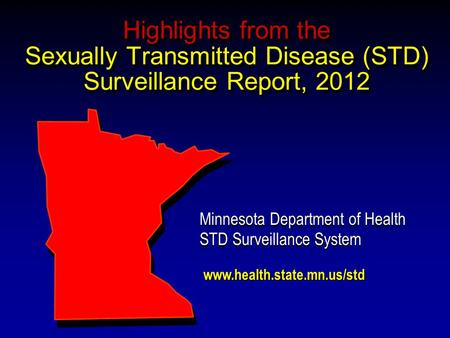 Highlights from the Sexually Transmitted Disease (STD) Surveillance Report, 2012 Minnesota Department of Health STD Surveillance System Minnesota Department.