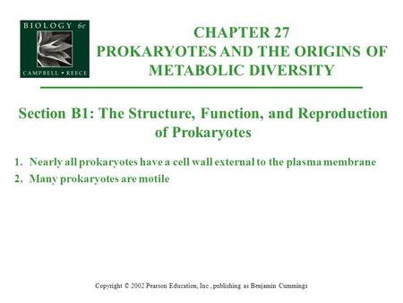 Copyright © 2002 Pearson Education, Inc., publishing as Benjamin Cummings Section B1: The Structure, Function, and Reproduction of Prokaryotes 1.Nearly.