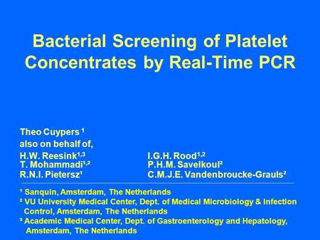 Bacterial Screening of Platelet Concentrates by Real-Time PCR Theo Cuypers 1 also on behalf of, H.W. Reesink 1,3 I.G.H. Rood 1,2 T. Mohammadi¹, ²P.H.M.