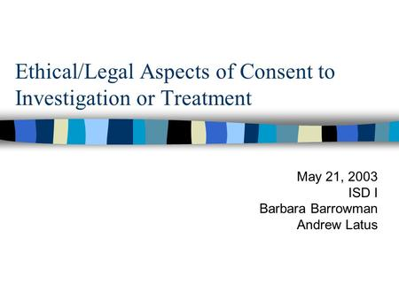 Ethical/Legal Aspects of Consent to Investigation or Treatment May 21, 2003 ISD I Barbara Barrowman Andrew Latus.