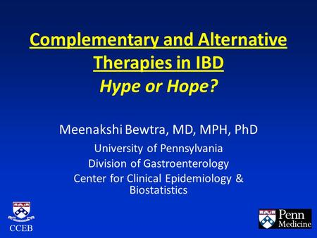Complementary and Alternative Therapies in IBD Hype or Hope? Meenakshi Bewtra, MD, MPH, PhD University of Pennsylvania Division of Gastroenterology Center.
