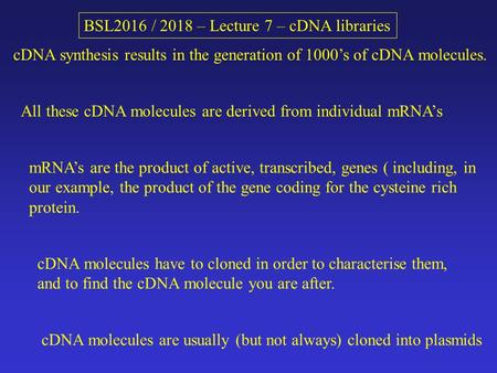 BSL2016 / 2018 – Lecture 7 – cDNA libraries cDNA synthesis results in the generation of 1000's of cDNA molecules. All these cDNA molecules are derived.