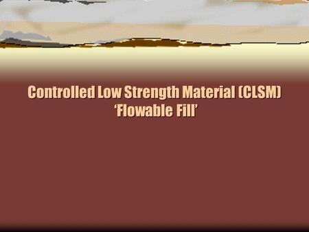 Controlled Low Strength Material (CLSM) 'Flowable Fill'