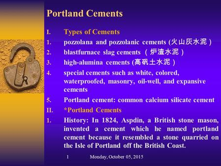 Portland Cements I. Types of Cements 1. pozzolana and pozzolanic cements ( 火山灰水泥) 2. blastfurnace slag cements (炉渣水泥) 3. high-alumina cements ( 高矾土水泥)