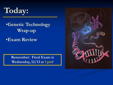 Today: Genetic Technology Wrap-up Exam Review Remember: Final Exam is Wednesday, 12/13 at 1 pm!